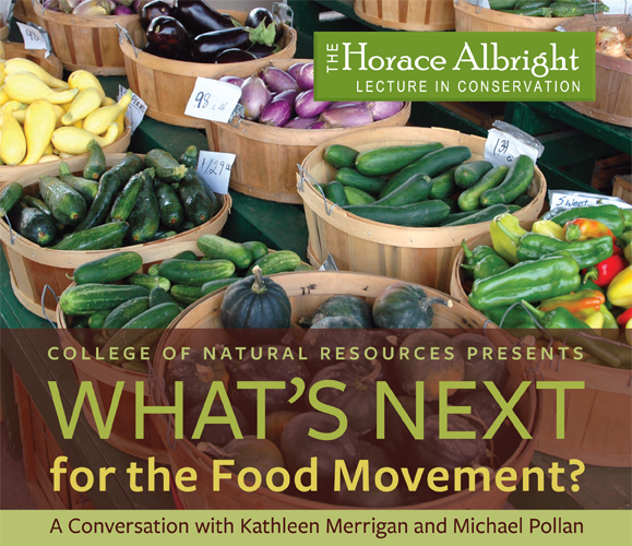 The Horace Albright Lecture in Conservation: College of Natural Resources presents What's Next for the Food Movement? A conversation with Kathleen Merrigan and Michael Pollan.